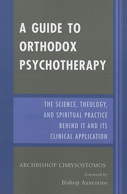 A Guide to Orthodox Psychotherapy: The Science, Theology, and Spiritual Practice Behind It and Its Clinical Applications  by  Archbishop Chrysostomos