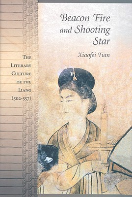 Beacon Fire and Shooting Star: The Literary Culture of the Liang (502-557) Xiaofei Tian