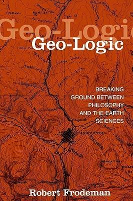 Geo-Logic: Breaking Ground Between Philosophy and the Earth Sciences Robert Frodeman