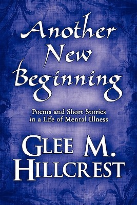 Another New Beginning: Poems and Short Stories in a Life of Mental Illness  by  Glee M. Hillcrest