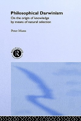 Philosophical Darwinism: On the Origin of Knowledge  by  Means of Natural Selection by Peter Munz