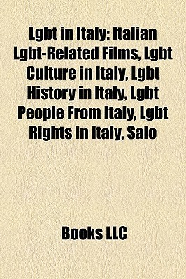 Lgbt in Italy: Italian Lgbt-Related Films, Lgbt Culture in Italy, Lgbt History in Italy, Lgbt People from Italy, Lgbt Rights in Italy Books LLC