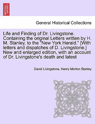 Life and Finding of Dr. Livingstone. Containing the Original Letters Written  by  H. M. Stanley, to the New York Herald. [With Letters and Dispatches of D. Livingstone.] New and Enlarged Edition, with an Account of Dr. Livingstones Death and Latest by David Livingstone