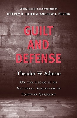 Guilt and Defense: On the Legacies of National Socialism in Postwar Germany  by  Theodor W. Adorno