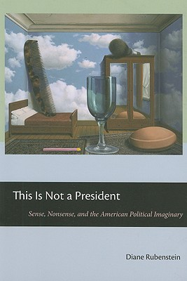 This Is Not a President: Sense, Nonsense, and the American Political Imaginary  by  Diane Rubenstein
