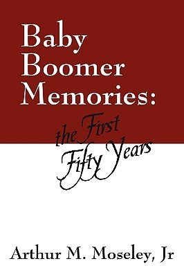 Baby Boomer Memories: The First Fifty Years Arthur M. Moseley Jr.