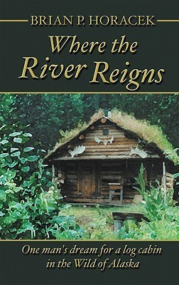 Where the River Reigns: One Mans Dream for a Log Cabin in the Wild of Alaska Brian P. Horacek