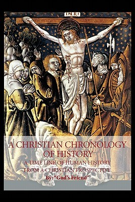 A Christian Chronology of History: A Time Line of Human History from a Christian Prospective Gods Friend