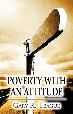 Poverty with an Attitude  by  Gary R. Teague