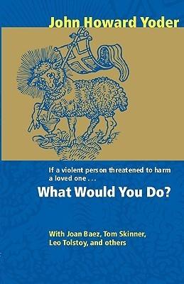 What Would You Do? John Howard Yoder