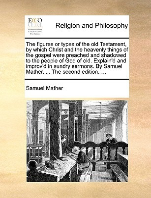 The Figures or Types of the Old Testament, Which Christ and the Heavenly Things of the Gospel Were Preached and Shadowed to the People of God of Old. Explaind and Improvd in Sundry Sermons. by Samuel Mather, ... the Second Edition, ... by Samuel Mather