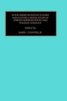 Black American Intellectualism and Culture: A Social Study of African American Social and Political Thought James L. Conyers Jr.