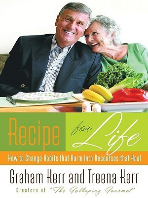 Recipe for Life: How to Change Habits That Harm Into Resources That Heal  by  Graham Kerr