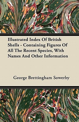 Illustrated Index of British Shells - Containing Figures of All the Recent Species, with Names and Other Information George Brettingham Sowerby