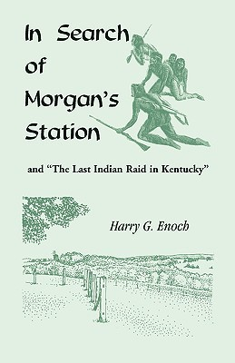 In Search of Morgans Station and The Last Indian Raid in Kentucky  by  Harry G. Enoch