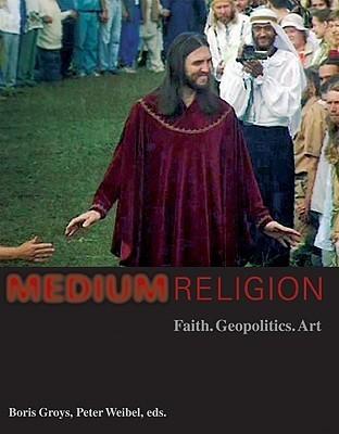 Medium Religion: Faith, Geopolitics, Art  by  Boris Groys