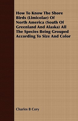 How to Know the Shore Birds (Limicolae) of North America (South of Greenland and Alaska) All the Species Being Grouped According to Size and Color Charles Barney Cory