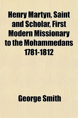 Henry Martyn, Saint and Scholar, First Modern Missionary to the Mohammedans 1781-1812  by  George Smith