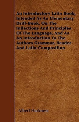An  Introductory Latin Book, Intended as an Elementary Drill-Book, on the Inflections and Principles of the Language, and as an Introduction to the Au  by  Albert Harkness