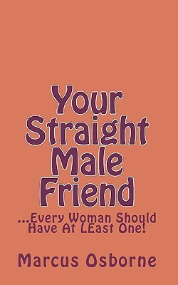 Your Straight Male Friend: ...Every Woman Should Have at Least One!  by  Marcus Osborne