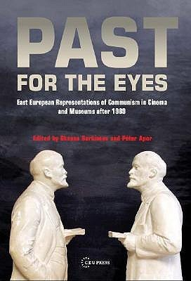 Past For The Eyes: East European Representations Of Communism In Cinema And Museums After 1989 Oksana Sarkisova