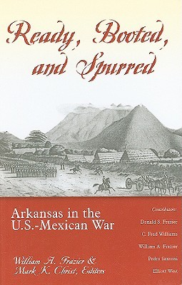 Ready, Booted, and Spurred: Arkansas in the U.S.â??Mexican War Mark K. Christ