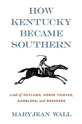 How Kentucky Became Southern: A Tale of Outlaws, Horse Thieves, Gamblers, and Breeders Maryjean Wall