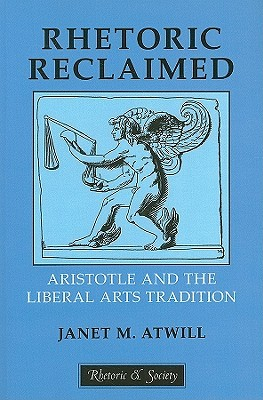 Rhetoric Reclaimed: Aristotle and the Liberal Arts Tradition Janet Atwill