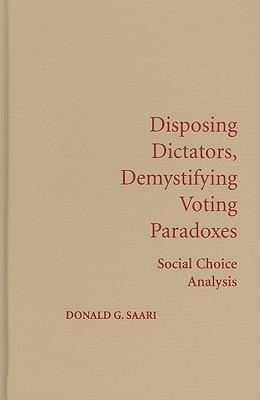 Disposing Dictators, Demystifying Voting Paradoxes: Social Choice Analysis  by  Donald G. Saari