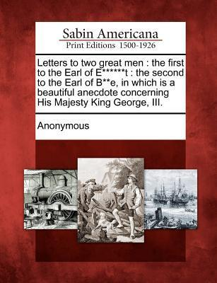 Letters to Two Great Men: The First to the Earl of E******t: The Second to the Earl of B**e, in Which Is a Beautiful Anecdote Concerning His Majesty King George, III.  by  Anonymous