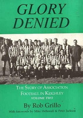 The Story Of Association Football In Keighley: Glory Denied V. 2 Rob Grillo