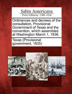 Ordinances and Decrees of the Consultation, Provisional Government of Texas and the Convention, Which Assembled at Washington March 1, 1836. Texas Provisional Government