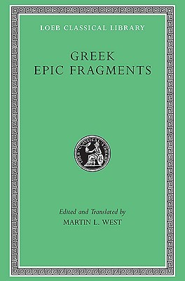 Greek Epic Fragments: From the Seventh to the Fifth Centuries B.C. (Loeb Classical Library, #497) Martin West
