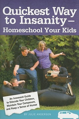 Quickest Way to Insanity - Homeschool Your Kids Julie Anderson