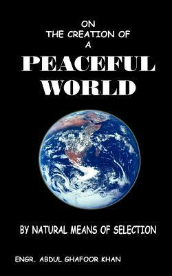 On the Creation of a Peaceful World: By Natural Means of Selection Engr Abdul Ghafoor Khan