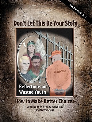 Dont Let This Be Your Story: How to Make Better Choices  by  Deric Bines