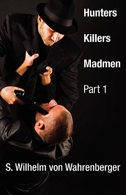 Hunters, Killers, Madmen: Part One  by  S. Willhelm Vonwahrenberger