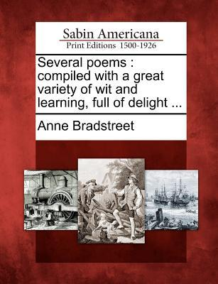 Several Poems: Compiled with a Great Variety of Wit and Learning, Full of Delight ... Anne Bradstreet
