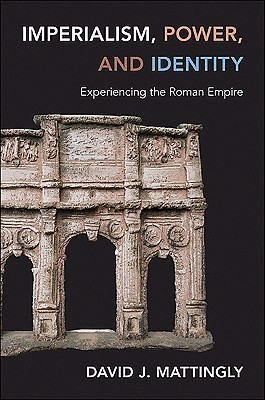 Imperialism, Power, and Identity: Experiencing the Roman Empire David J. Mattingly