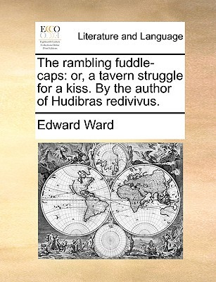 The Rambling Fuddle-Caps: Or, a Tavern Struggle for a Kiss.  by  the Author of Hudibras Redivivus by Edward Ward