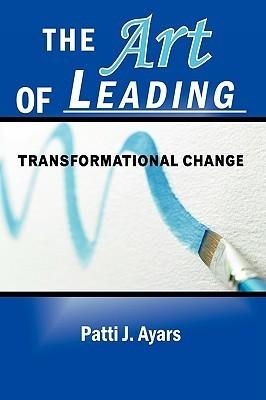 The Art of Leading Transformational Change  by  Patti J. Ayars