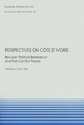 Perspectives on Cote DIvoire: Between Political Breakdown and Post-Conflict Peace Cyril I Obi