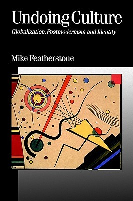 Undoing Culture: Globalization, Postmodernism and Identity Mike Featherstone