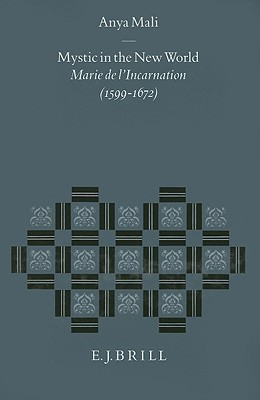 Mystic in the New World: Marie De LIncarnation (1599-1672) (Studies in the History of Christian Thought) (Studies in the History of Christian Thought) Anya Mali