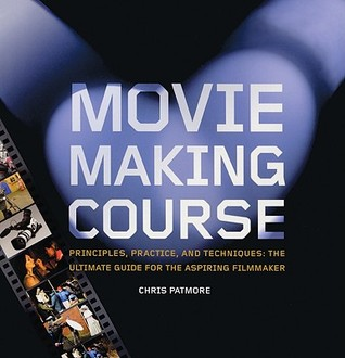 Moviemaking Course: Principles, Practice, and Techniques: The Ultimate Guide for the Aspiring Filmmaker  by  Chris Patmore
