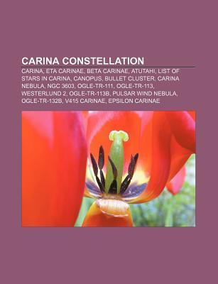 Carina Constellation: Carina, Eta Carinae, Beta Carinae, Atutahi, List of Stars in Carina, Canopus, Bullet Cluster, Carina Nebula, Ngc 3603 Source Wikipedia