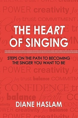 The Heart of Singing: Steps on the Path to Becoming the Singer You Want to Be Diane Haslam