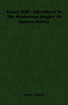 Green Hell - Adventures in the Mysterious Jungles of Eastern Bolivia  by  Julian Duguid