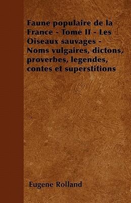 Faune Populaire de La France - Tome II - Les Oiseaux Sauvages - Noms Vulgaires, Dictons, Proverbes, Legendes, Contes Et Superstitions  by  Eug Ne Rolland