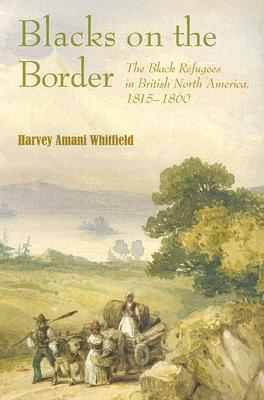 Blacks on the Border: The Black Refugees in British North America, 1815-1860  by  Harvey Amani Whitfield